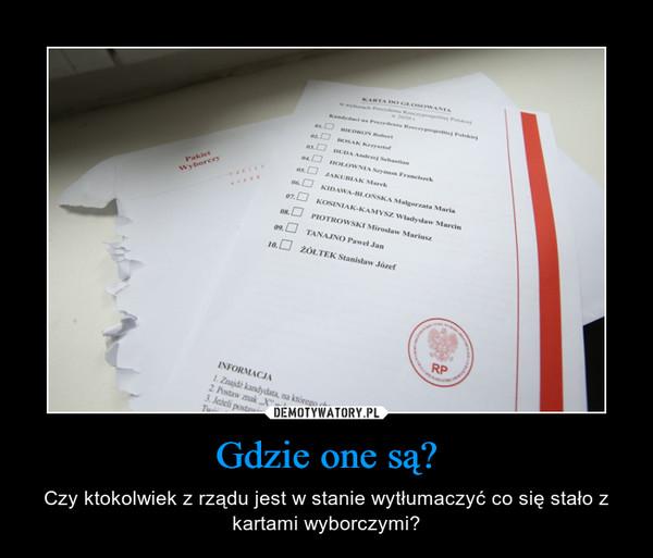 Gdzie one są? – Czy ktokolwiek z rządu jest w stanie wytłumaczyć co się stało z kartami wyborczymi?