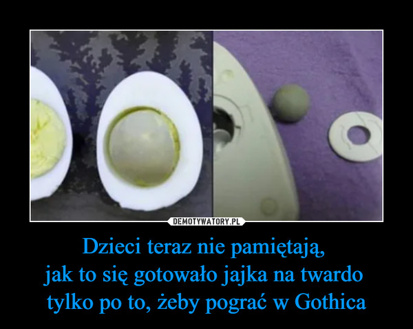 Dzieci teraz nie pamiętają, jak to się gotowało jajka na twardo tylko po to, żeby pograć w Gothica –