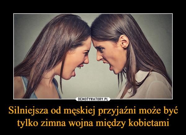 Silniejsza od męskiej przyjaźni może być tylko zimna wojna między kobietami –