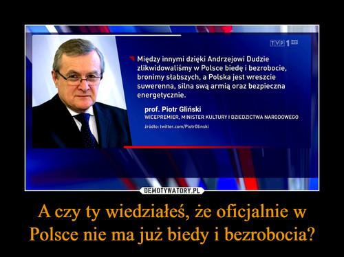 A czy ty wiedziałeś, że oficjalnie w Polsce nie ma już biedy i bezrobocia?