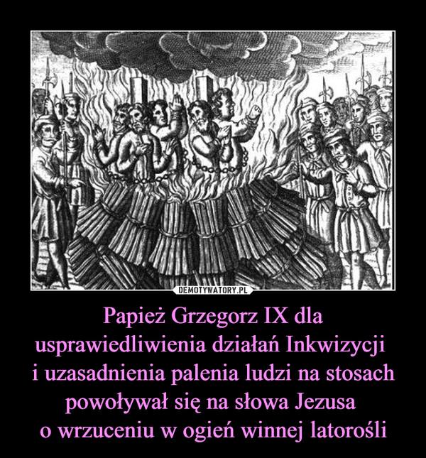 Papież Grzegorz IX dla usprawiedliwienia działań Inkwizycji i uzasadnienia palenia ludzi na stosach powoływał się na słowa Jezusa o wrzuceniu w ogień winnej latorośli –