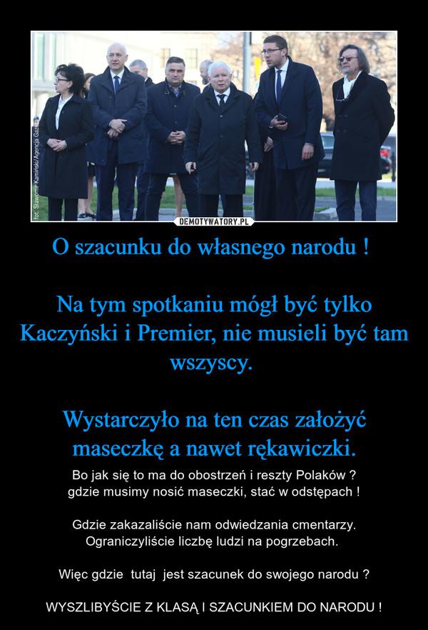 O szacunku do własnego narodu ! Na tym spotkaniu mógł być tylko Kaczyński i Premier, nie musieli być tam wszyscy. Wystarczyło na ten czas założyć maseczkę a nawet rękawiczki. – Bo jak się to ma do obostrzeń i reszty Polaków ? gdzie musimy nosić maseczki, stać w odstępach ! Gdzie zakazaliście nam odwiedzania cmentarzy.Ograniczyliście liczbę ludzi na pogrzebach. Więc gdzie  tutaj  jest szacunek do swojego narodu ?WYSZLIBYŚCIE Z KLASĄ I SZACUNKIEM DO NARODU !