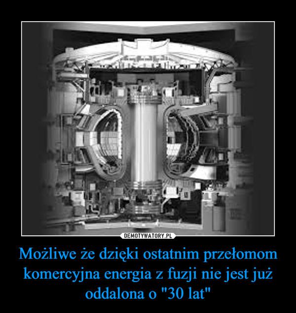 """Możliwe że dzięki ostatnim przełomom komercyjna energia z fuzji nie jest już oddalona o """"30 lat"""" –"""
