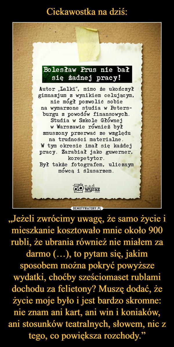 """""""Jeżeli zwrócimy uwagę, że samo życie i mieszkanie kosztowało mnie około 900 rubli, że ubrania również nie miałem za darmo (…), to pytam się, jakim sposobem można pokryć powyższe wydatki, choćby sześciomaset rublami dochodu za felietony? Muszę dodać, że życie moje było i jest bardzo skromne: nie znam ani kart, ani win i koniaków, ani stosunków teatralnych, słowem, nic z tego, co powiększa rozchody."""" –"""