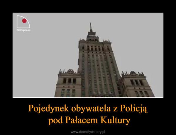 Pojedynek obywatela z Policją pod Pałacem Kultury –