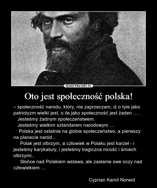 Oto jest społeczność polska! – – społeczność narodu, który, nie zaprzeczam, iż o tyle jako patriotyzm wielki jest, o ile jako społeczność jest żaden … .    Jesteśmy żadnym społeczeństwem.    Jesteśmy wielkim sztandarem narodowym …     Polska jest ostatnie na globie społeczeństwo, a pierwszy na planecie naród…      Polak jest olbrzym, a człowiek w Polaku jest karzeł - i jesteśmy karykatury, i jesteśmy tragiczna nicość i śmiech olbrzymi..      Słońce nad Polakiem wstawa, ale zasłanie swe oczy nad człowiekiem …                                                        Cyprian Kamil Norwid