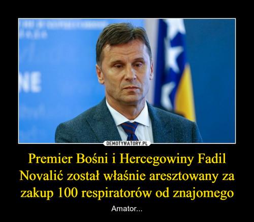 Premier Bośni i Hercegowiny Fadil Novalić został właśnie aresztowany za zakup 100 respiratorów od znajomego