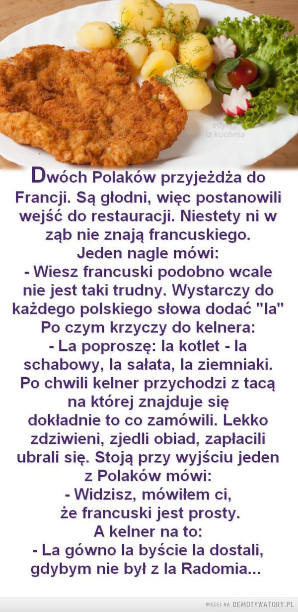 """Francuski jest prosty –  edyla kuchniaDwóch Polaków przyjeżdża doFrancji. Są głodni, więc postanowiliwejść do restauracji. Niestety ni wząb nie znają francuskiego.Jeden nagle mówi:Wiesz francuski podobno wcalenie jest taki trudny. Wystarczy dokażdego polskiego słowa dodać """"la""""Po czym krzyczy do kelnera:- La poproszę: la kotlet - laschabowy, la sałata, la ziemniaki.Po chwili kelner przychodzi z tacąna której znajduje siędokładnie to co zamówili. Lekkozdziwieni, zjedli obiad, zapłaciliubrali się. Stoją przy wyjściu jedenz Polaków mówi:- Widzisz, mówiłem ci,że francuski jest prosty.A kelner na to:- La gówno la byście la dostali,gdybym nie był z la Radomia..."""