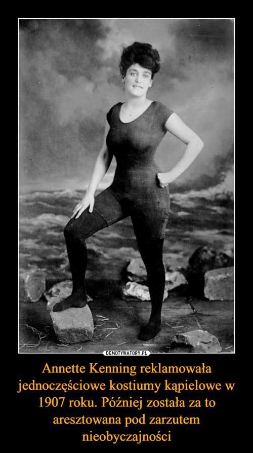 Annette Kenning reklamowała jednoczęściowe kostiumy kąpielowe w 1907 roku. Później została za to aresztowana pod zarzutem nieobyczajności