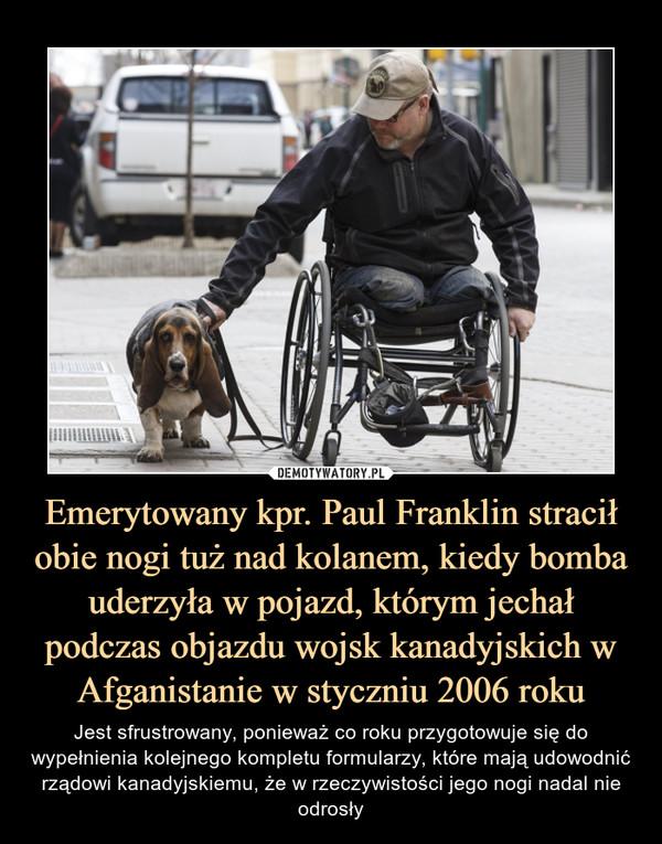 Emerytowany kpr. Paul Franklin stracił obie nogi tuż nad kolanem, kiedy bomba uderzyła w pojazd, którym jechał podczas objazdu wojsk kanadyjskich w Afganistanie w styczniu 2006 roku – Jest sfrustrowany, ponieważ co roku przygotowuje się do wypełnienia kolejnego kompletu formularzy, które mają udowodnić rządowi kanadyjskiemu, że w rzeczywistości jego nogi nadal nie odrosły
