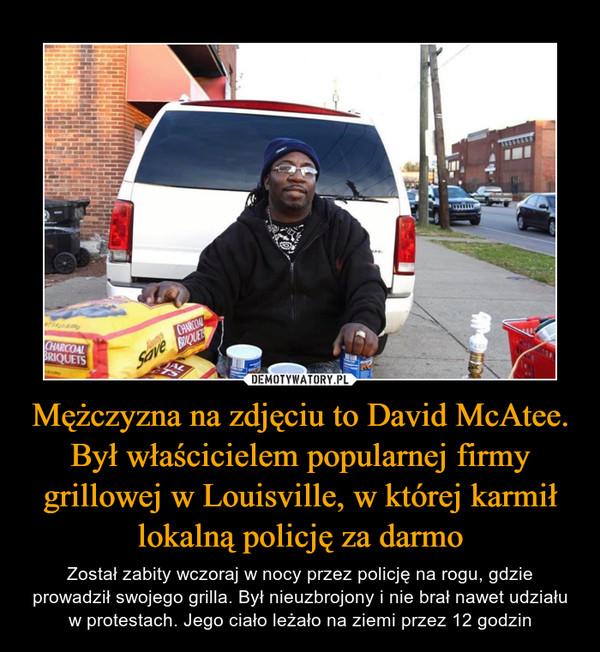 Mężczyzna na zdjęciu to David McAtee. Był właścicielem popularnej firmy grillowej w Louisville, w której karmił lokalną policję za darmo – Został zabity wczoraj w nocy przez policję na rogu, gdzie prowadził swojego grilla. Był nieuzbrojony i nie brał nawet udziału w protestach. Jego ciało leżało na ziemi przez 12 godzin