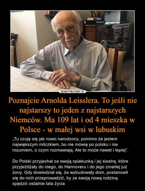 Poznajcie Arnolda Leisslera. To jeśli nie najstarszy to jeden z najstarszych Niemców. Ma 109 lat i od 4 mieszka w Polsce - w małej wsi w lubuskim