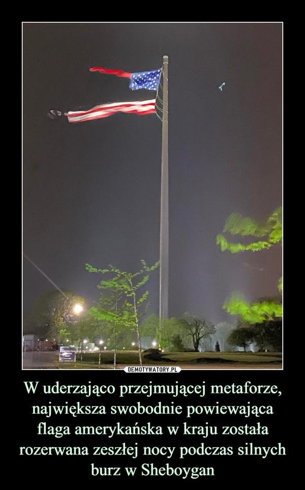 W uderzająco przejmującej metaforze, największa swobodnie powiewająca flaga amerykańska w kraju została rozerwana zeszłej nocy podczas silnych burz w Sheboygan –