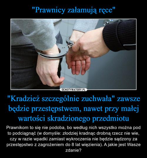 """""""Prawnicy załamują ręce"""" """"Kradzież szczególnie zuchwała"""" zawsze będzie przestępstwem, nawet przy małej wartości skradzionego przedmiotu"""