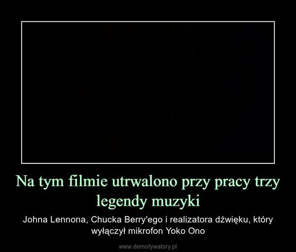 Na tym filmie utrwalono przy pracy trzy legendy muzyki – Johna Lennona, Chucka Berry'ego i realizatora dźwięku, który wyłączył mikrofon Yoko Ono
