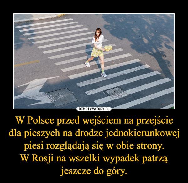W Polsce przed wejściem na przejście dla pieszych na drodze jednokierunkowej piesi rozglądają się w obie strony.W Rosji na wszelki wypadek patrzą jeszcze do góry. –