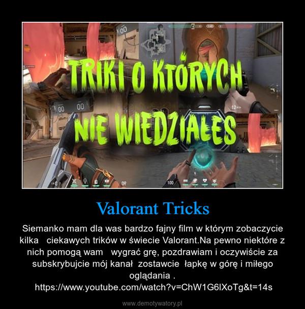 Valorant Tricks – Siemanko mam dla was bardzo fajny film w którym zobaczycie kilka   ciekawych trików w świecie Valorant.Na pewno niektóre z nich pomogą wam   wygrać grę, pozdrawiam i oczywiście za subskrybujcie mój kanał  zostawcie  łapkę w górę i miłego oglądania . https://www.youtube.com/watch?v=ChW1G6lXoTg&t=14s