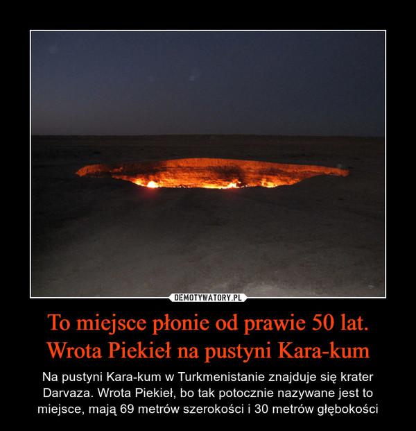 To miejsce płonie od prawie 50 lat. Wrota Piekieł na pustyni Kara-kum – Na pustyni Kara-kum w Turkmenistanie znajduje się krater Darvaza. Wrota Piekieł, bo tak potocznie nazywane jest to miejsce, mają 69 metrów szerokości i 30 metrów głębokości
