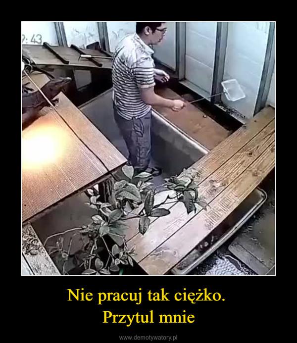 Nie pracuj tak ciężko. Przytul mnie –