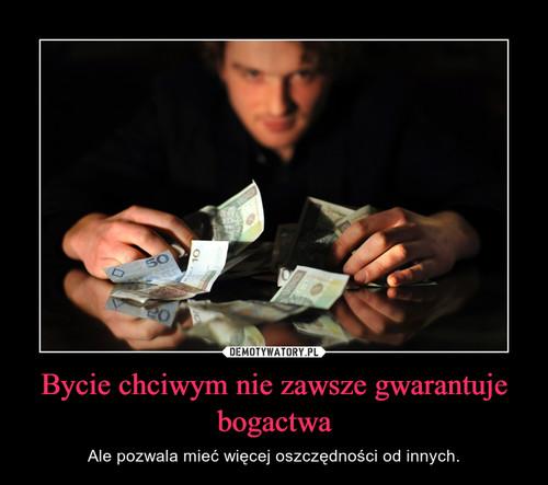 Bycie chciwym nie zawsze gwarantuje bogactwa