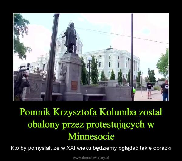 Pomnik Krzysztofa Kolumba został obalony przez protestujących w Minnesocie – Kto by pomyślał, że w XXI wieku będziemy oglądać takie obrazki
