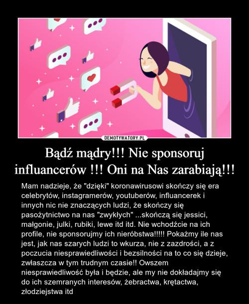 Bądź mądry!!! Nie sponsoruj influancerów !!! Oni na Nas zarabiają!!!