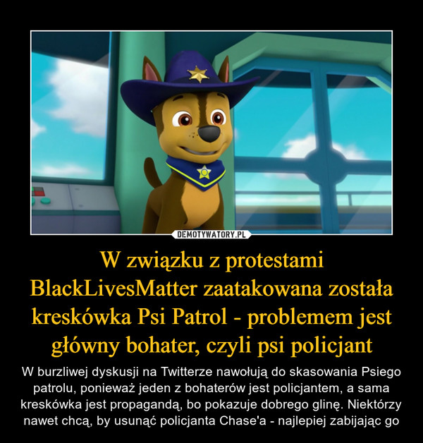 W związku z protestami BlackLivesMatter zaatakowana została kreskówka Psi Patrol - problemem jest główny bohater, czyli psi policjant – W burzliwej dyskusji na Twitterze nawołują do skasowania Psiego patrolu, ponieważ jeden z bohaterów jest policjantem, a sama kreskówka jest propagandą, bo pokazuje dobrego glinę. Niektórzy nawet chcą, by usunąć policjanta Chase'a - najlepiej zabijając go
