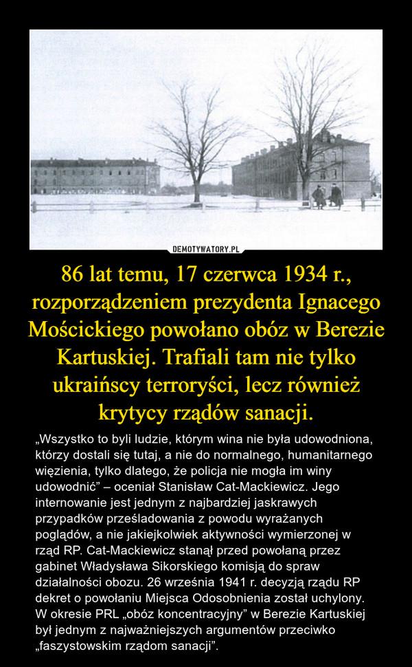"""86 lat temu, 17 czerwca 1934 r., rozporządzeniem prezydenta Ignacego Mościckiego powołano obóz w Berezie Kartuskiej. Trafiali tam nie tylko ukraińscy terroryści, lecz również krytycy rządów sanacji. – """"Wszystko to byli ludzie, którym wina nie była udowodniona, którzy dostali się tutaj, a nie do normalnego, humanitarnego więzienia, tylko dlatego, że policja nie mogła im winy udowodnić"""" – oceniał Stanisław Cat-Mackiewicz. Jego internowanie jest jednym z najbardziej jaskrawych przypadków prześladowania z powodu wyrażanych poglądów, a nie jakiejkolwiek aktywności wymierzonej w rząd RP. Cat-Mackiewicz stanął przed powołaną przez gabinet Władysława Sikorskiego komisją do spraw działalności obozu. 26 września 1941 r. decyzją rządu RP dekret o powołaniu Miejsca Odosobnienia został uchylony. W okresie PRL """"obóz koncentracyjny"""" w Berezie Kartuskiej był jednym z najważniejszych argumentów przeciwko """"faszystowskim rządom sanacji""""."""