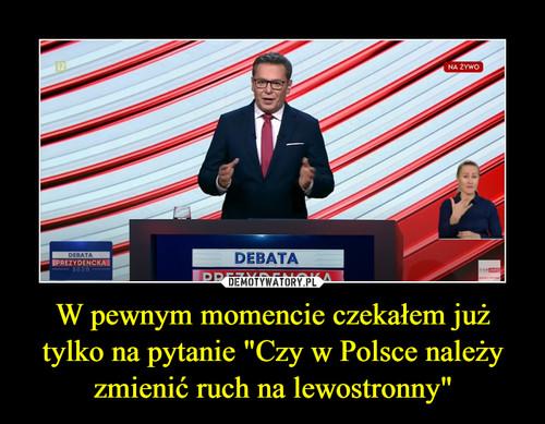 """W pewnym momencie czekałem już tylko na pytanie """"Czy w Polsce należy zmienić ruch na lewostronny"""""""