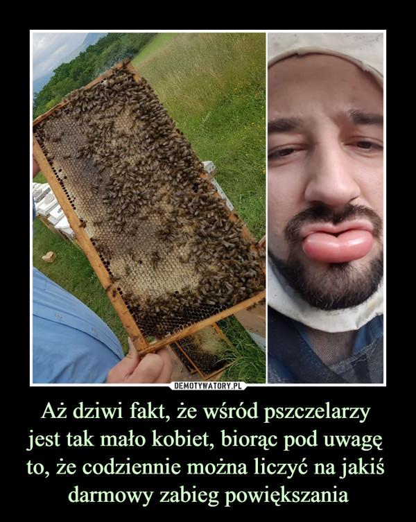 Aż dziwi fakt, że wśród pszczelarzy jest tak mało kobiet, biorąc pod uwagę to, że codziennie można liczyć na jakiś darmowy zabieg powiększania –
