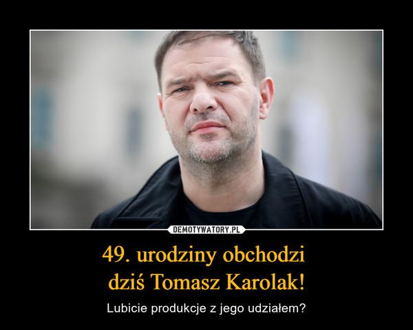 49. urodziny obchodzi dziś Tomasz Karolak! – Lubicie produkcje z jego udziałem?