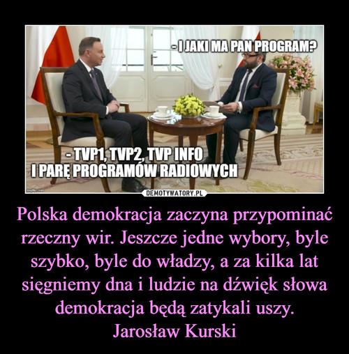 Polska demokracja zaczyna przypominać rzeczny wir. Jeszcze jedne wybory, byle szybko, byle do władzy, a za kilka lat sięgniemy dna i ludzie na dźwięk słowa demokracja będą zatykali uszy. Jarosław Kurski