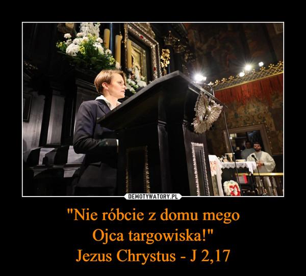 """Nie róbcie z domu megoOjca targowiska!""Jezus Chrystus - J 2,17 –"