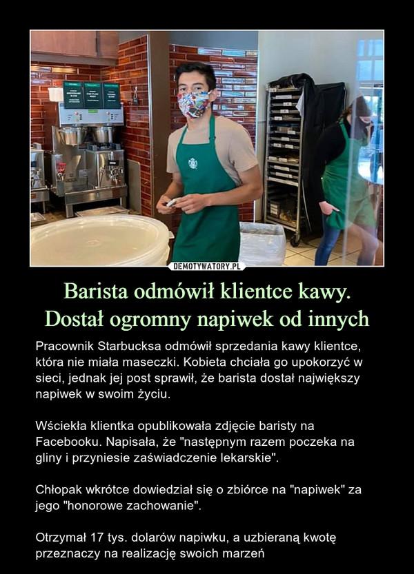 """Barista odmówił klientce kawy.Dostał ogromny napiwek od innych – Pracownik Starbucksa odmówił sprzedania kawy klientce, która nie miała maseczki. Kobieta chciała go upokorzyć w sieci, jednak jej post sprawił, że barista dostał największy napiwek w swoim życiu. Wściekła klientka opublikowała zdjęcie baristy na Facebooku. Napisała, że """"następnym razem poczeka na gliny i przyniesie zaświadczenie lekarskie"""".Chłopak wkrótce dowiedział się o zbiórce na """"napiwek"""" za jego """"honorowe zachowanie"""".Otrzymał 17 tys. dolarów napiwku, a uzbieraną kwotę przeznaczy na realizację swoich marzeń"""