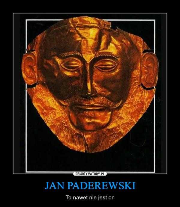 JAN PADEREWSKI – To nawet nie jest on