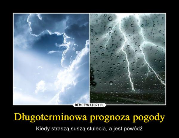 Długoterminowa prognoza pogody – Kiedy straszą suszą stulecia, a jest powódź
