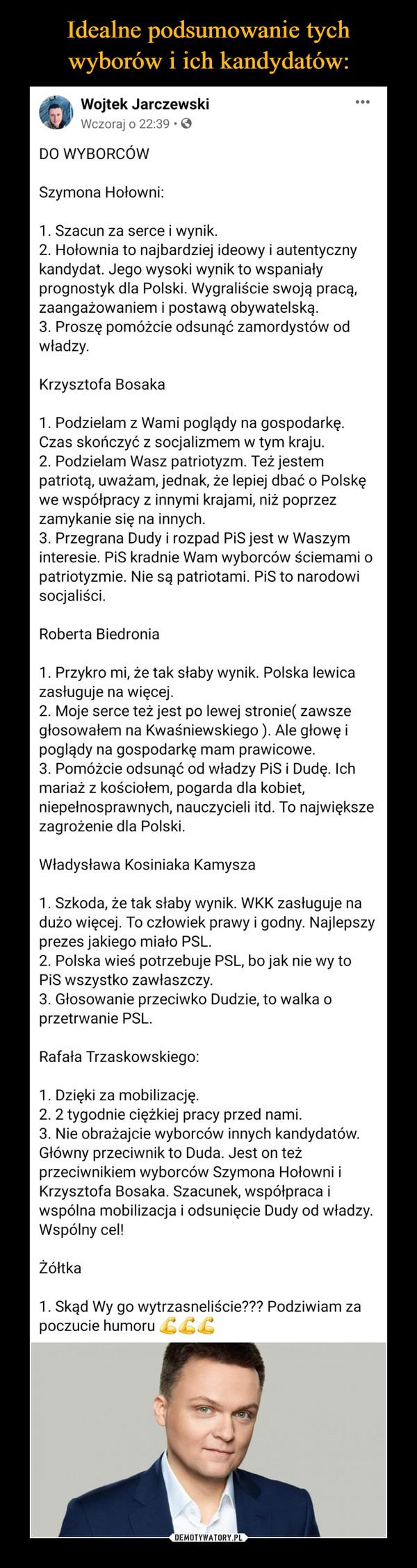 –  Wojtek Jarczewski14 godz. · DO WYBORCÓWSzymona Hołowni:1. Szacun za serce i wynik.2. Hołownia to najbardziej ideowy i autentyczny kandydat. Jego wysoki wynik to wspaniały prognostyk dla Polski. Wygraliście swoją pracą, zaangażowaniem i postawą obywatelską.3. Proszę pomóżcie odsunąć zamordystów od władzy.Krzysztofa Bosaka1. Podzielam z Wami poglądy na gospodarkę. Czas skończyć z socjalizmem w tym kraju.2. Podzielam Wasz patriotyzm. Też jestem patriotą, uważam, jednak, że lepiej dbać o Polskę we współpracy z innymi krajami, niż poprzez zamykanie się na innych.3. Przegrana Dudy i rozpad PiS jest w Waszym interesie. PiS kradnie Wam wyborców ściemami o patriotyzmie. Nie są patriotami. PiS to narodowi socjaliści.Roberta Biedronia1. Przykro mi, że tak słaby wynik. Polska lewica zasługuje na więcej.2. Moje serce też jest po lewej stronie( zawsze głosowałem na Kwaśniewskiego ). Ale głowę i poglądy na gospodarkę mam prawicowe.3. Pomóżcie odsunąć od władzy PiS i Dudę. Ich mariaż z kościołem, pogarda dla kobiet, niepełnosprawnych, nauczycieli itd. To największe zagrożenie dla Polski.Władysława Kosiniaka Kamysza1. Szkoda, że tak słaby wynik. WKK zasługuje na dużo więcej. To człowiek prawy i godny. Najlepszy prezes jakiego miało PSL.2. Polska wieś potrzebuje PSL, bo jak nie wy to PiS wszystko zawłaszczy.3. Głosowanie przeciwko Dudzie, to walka o przetrwanie PSL.Rafała Trzaskowskiego:1. Dzięki za mobilizację.2. 2 tygodnie ciężkiej pracy przed nami.3. Nie obrażajcie wyborców innych kandydatów. Główny przeciwnik to Duda. Jest on też przeciwnikiem wyborców Szymona Hołowni i Krzysztofa Bosaka. Szacunek, współpraca i wspólna mobilizacja i odsunięcie Dudy od władzy. Wspólny cel!Żółtka1. Skąd Wy go wytrzasneliście??? Podziwiam za poczucie humoru