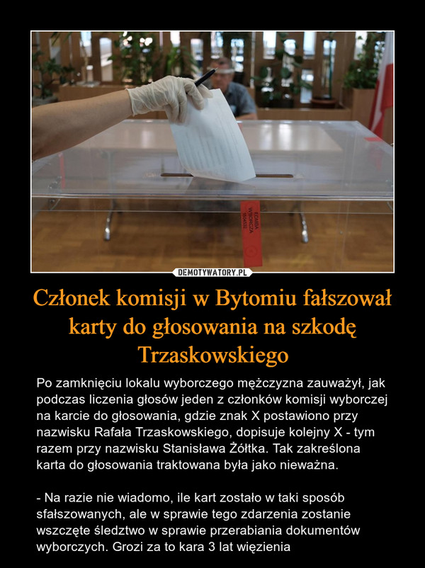 Członek komisji w Bytomiu fałszował karty do głosowania na szkodę Trzaskowskiego – Po zamknięciu lokalu wyborczego mężczyzna zauważył, jak podczas liczenia głosów jeden z członków komisji wyborczej na karcie do głosowania, gdzie znak X postawiono przy nazwisku Rafała Trzaskowskiego, dopisuje kolejny X - tym razem przy nazwisku Stanisława Żółtka. Tak zakreślona karta do głosowania traktowana była jako nieważna. - Na razie nie wiadomo, ile kart zostało w taki sposób sfałszowanych, ale w sprawie tego zdarzenia zostanie wszczęte śledztwo w sprawie przerabiania dokumentów wyborczych. Grozi za to kara 3 lat więzienia
