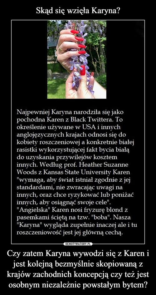 Skąd się wzięła Karyna? Czy zatem Karyna wywodzi się z Karen i jest kolejną bezmyślnie skopiowaną z krajów zachodnich koncepcją czy też jest osobnym niezależnie powstałym bytem?