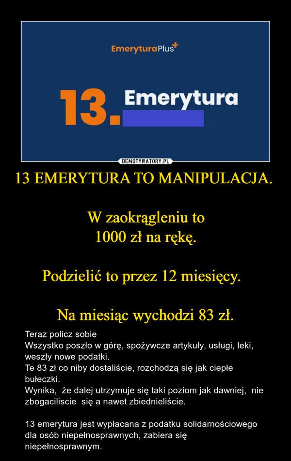 13 EMERYTURA TO MANIPULACJA.   W zaokrągleniu to 1000 zł na rękę.  Podzielić to przez 12 miesięcy.    Na miesiąc wychodzi 83 zł.