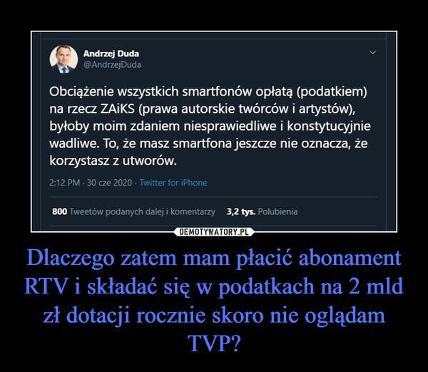 Dlaczego zatem mam płacić abonament RTV i składać się w podatkach na 2 mld zł dotacji rocznie skoro nie oglądam TVP? –