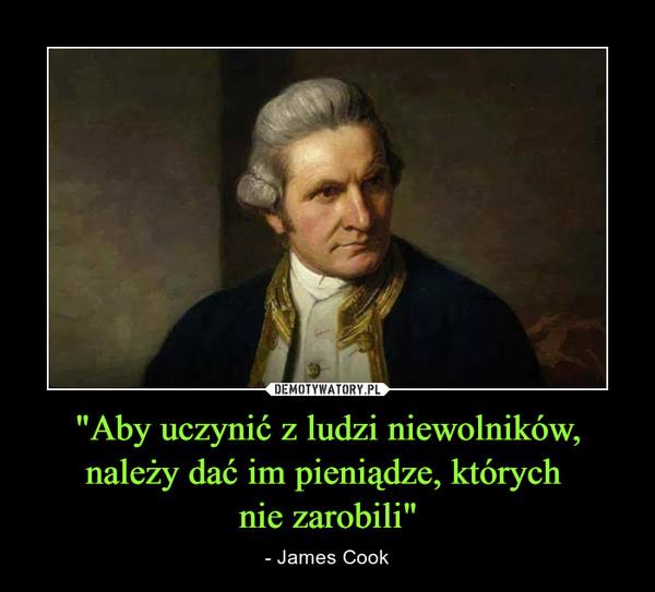 """""""Aby uczynić z ludzi niewolników, należy dać im pieniądze, których nie zarobili"""" – - James Cook"""