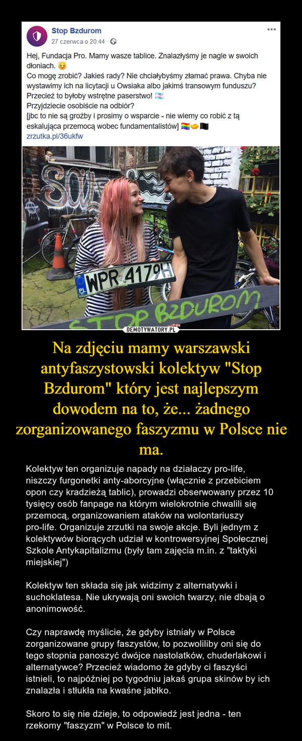 """Na zdjęciu mamy warszawski antyfaszystowski kolektyw """"Stop Bzdurom"""" który jest najlepszym dowodem na to, że... żadnego zorganizowanego faszyzmu w Polsce nie ma. – Kolektyw ten organizuje napady na działaczy pro-life, niszczy furgonetki anty-aborcyjne (włącznie z przebiciem opon czy kradzieżą tablic), prowadzi obserwowany przez 10 tysięcy osób fanpage na którym wielokrotnie chwalili się przemocą, organizowaniem ataków na wolontariuszy pro-life. Organizuje zrzutki na swoje akcje. Byli jednym z kolektywów biorących udział w kontrowersyjnej Społecznej Szkole Antykapitalizmu (były tam zajęcia m.in. z """"taktyki miejskiej"""")Kolektyw ten składa się jak widzimy z alternatywki i suchoklatesa. Nie ukrywają oni swoich twarzy, nie dbają o anonimowość.Czy naprawdę myślicie, że gdyby istniały w Polsce zorganizowane grupy faszystów, to pozwoliliby oni się do tego stopnia panoszyć dwójce nastolatków, chuderlakowi i alternatywce? Przecież wiadomo że gdyby ci faszyści istnieli, to najpóźniej po tygodniu jakaś grupa skinów by ich znalazła i stłukła na kwaśne jabłko.Skoro to się nie dzieje, to odpowiedź jest jedna - ten rzekomy """"faszyzm"""" w Polsce to mit."""
