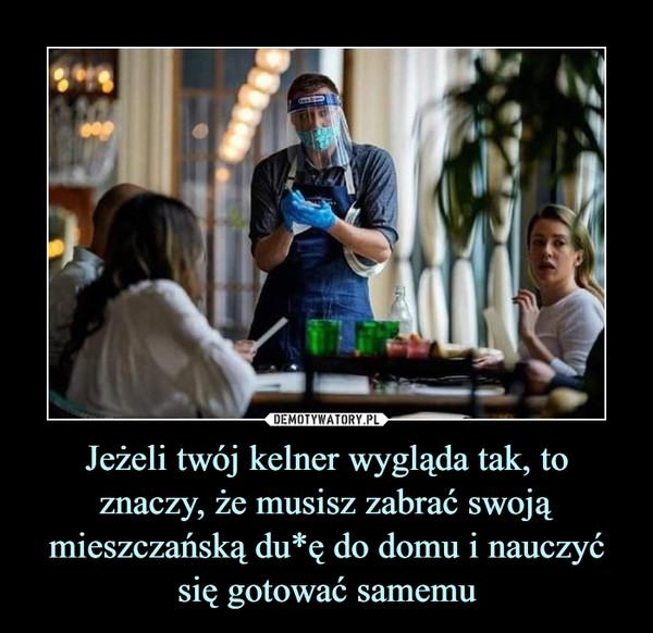 Jeżeli twój kelner wygląda tak, to znaczy, że musisz zabrać swoją mieszczańską du*ę do domu i nauczyć się gotować samemu –