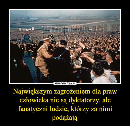 Największym zagrożeniem dla praw człowieka nie są dyktatorzy, ale fanatyczni ludzie, którzy za nimi podążają