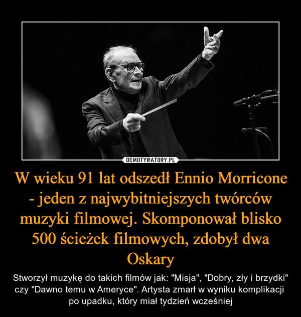 """W wieku 91 lat odszedł Ennio Morricone - jeden z najwybitniejszych twórców muzyki filmowej. Skomponował blisko 500 ścieżek filmowych, zdobył dwa Oskary – Stworzył muzykę do takich filmów jak: """"Misja"""", """"Dobry, zły i brzydki"""" czy """"Dawno temu w Ameryce"""". Artysta zmarł w wyniku komplikacji po upadku, który miał tydzień wcześniej"""