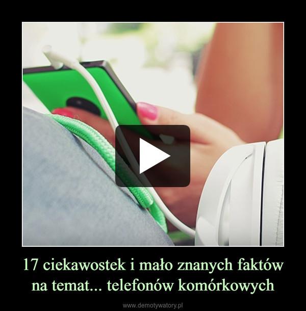 17 ciekawostek i mało znanych faktów na temat... telefonów komórkowych –