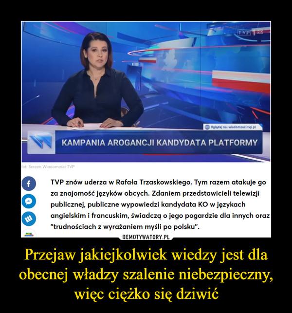 """Przejaw jakiejkolwiek wiedzy jest dla obecnej władzy szalenie niebezpieczny, więc ciężko się dziwić –  KAMPANIA AROGANCJI KANDYDATA PLATFORMYaomosci i vrTVP znów uderza w Rafała Trzaskowskiego. Tym razem atakuje goza znajomość języków obcych. Zdaniem przedstawicieli telewizjipublicznej, publiczne wypowiedzi kandydata KO w językachangielskim i francuskim, świadczq o jego pogardzie dla innych oraz""""trudnościach z wyrażaniem myśli po polsku""""."""