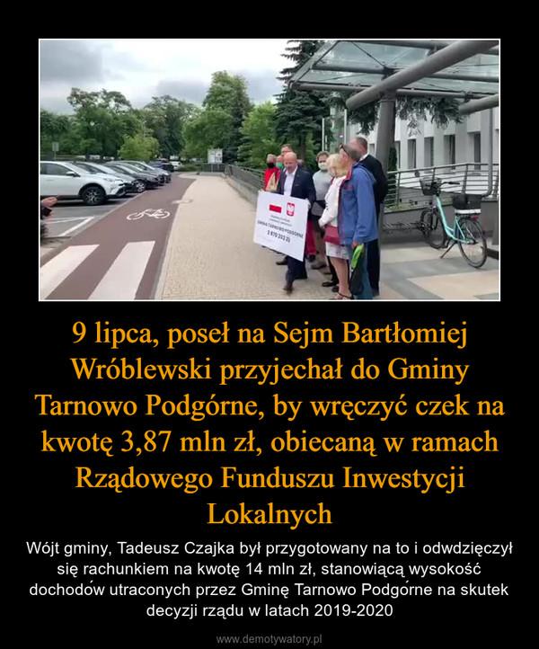 9 lipca, poseł na Sejm Bartłomiej Wróblewski przyjechał do Gminy Tarnowo Podgórne, by wręczyć czek na kwotę 3,87 mln zł, obiecaną w ramach Rządowego Funduszu Inwestycji Lokalnych – Wójt gminy, Tadeusz Czajka był przygotowany na to i odwdzięczył się rachunkiem na kwotę 14 mln zł, stanowiącą wysokość dochodów utraconych przez Gminę Tarnowo Podgórne na skutek decyzji rządu w latach 2019-2020