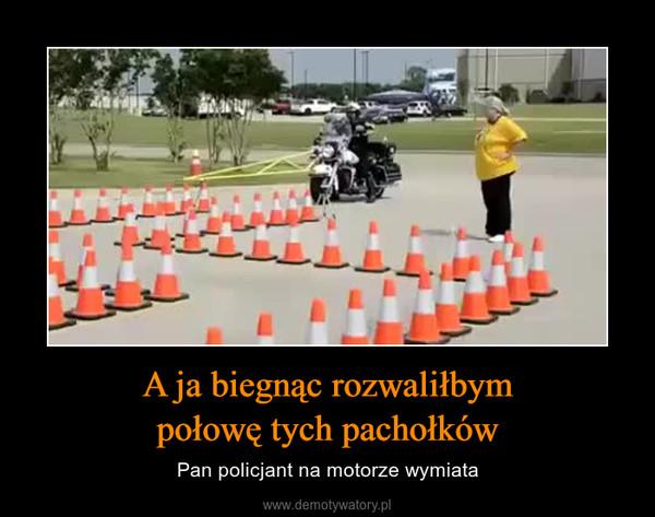 A ja biegnąc rozwaliłbympołowę tych pachołków – Pan policjant na motorze wymiata
